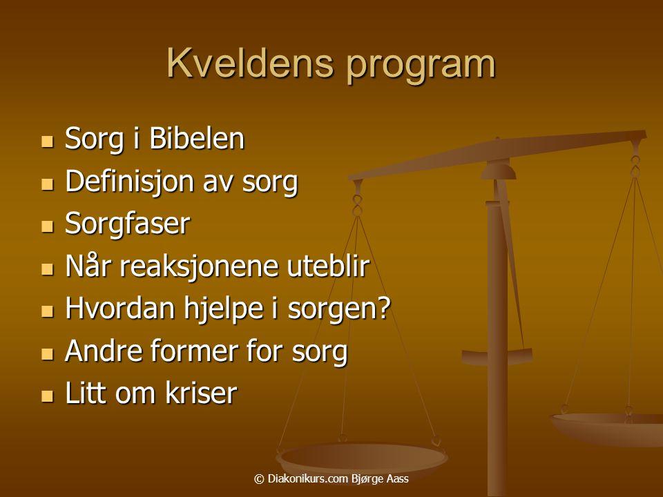 © Diakonikurs.com Bjørge Aass Kveldens program  Sorg i Bibelen  Definisjon av sorg  Sorgfaser  Når reaksjonene uteblir  Hvordan hjelpe i sorgen.