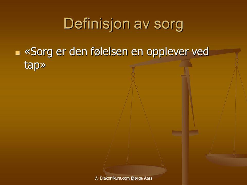 © Diakonikurs.com Bjørge Aass Definisjon av sorg  «Sorg er den følelsen en opplever ved tap»