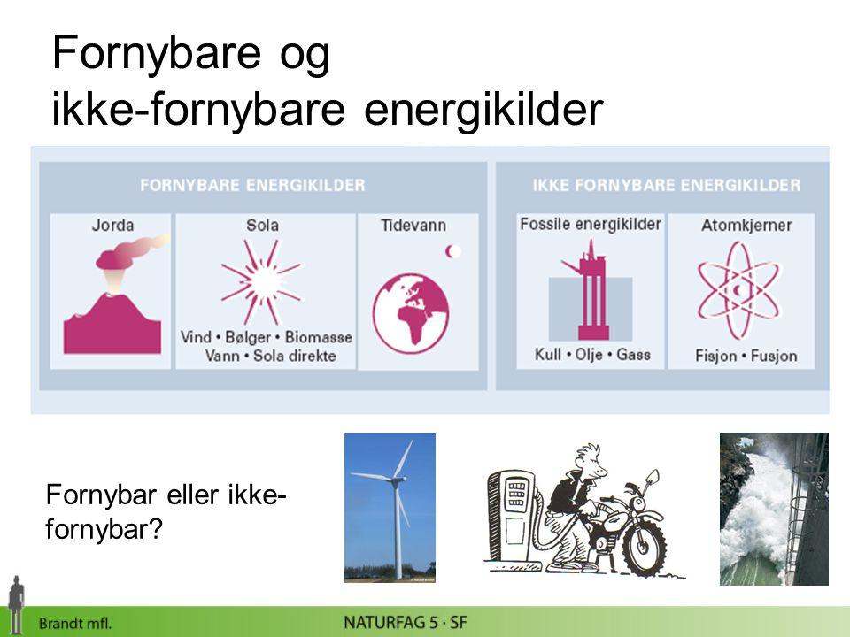 Fornybare og ikke-fornybare energikilder Fornybar eller ikke- fornybar?