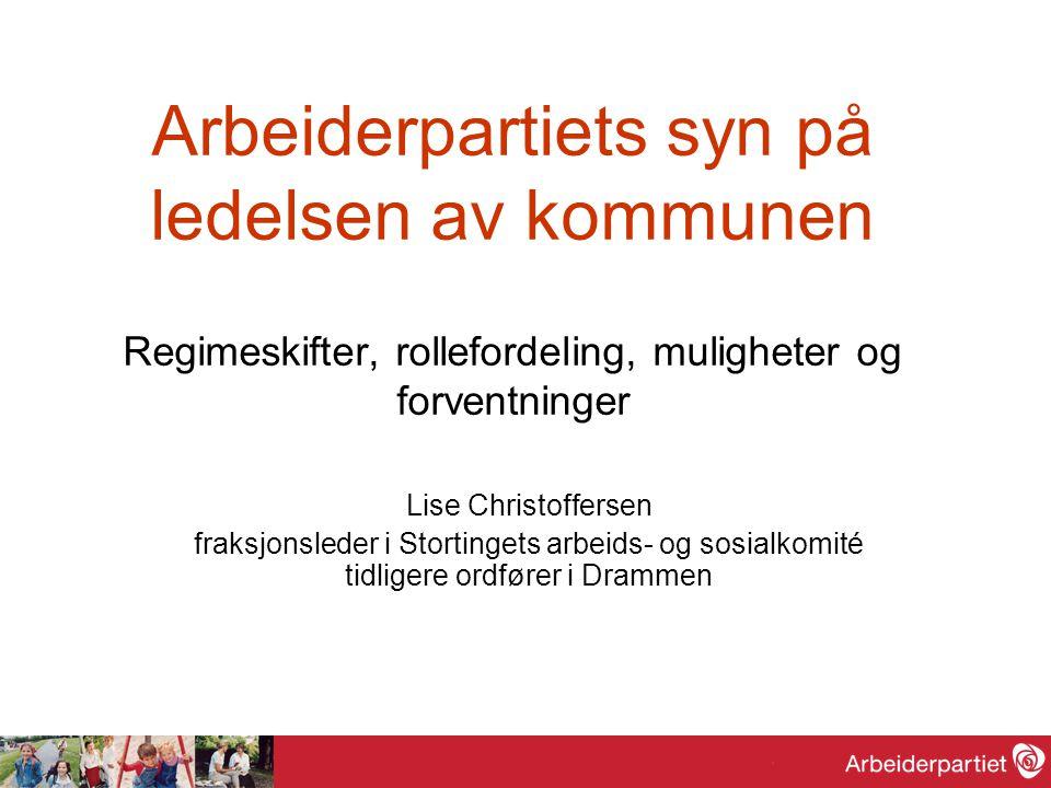 Arbeiderpartiets syn på ledelsen av kommunen Regimeskifter, rollefordeling, muligheter og forventninger Lise Christoffersen fraksjonsleder i Stortinge