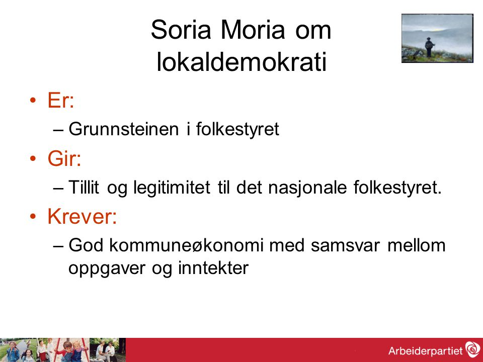 Soria Moria om lokaldemokrati •Er: –Grunnsteinen i folkestyret •Gir: –Tillit og legitimitet til det nasjonale folkestyret. •Krever: –God kommuneøkonom