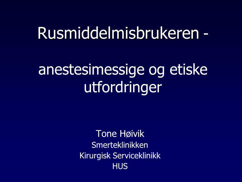 Rusmiddelmisbrukeren Rusmiddelmisbrukeren - anestesimessige og etiske utfordringer Tone Høivik Smerteklinikken Kirurgisk Serviceklinikk HUS