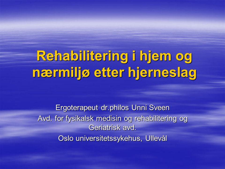 Rehabilitering i hjem og nærmiljø etter hjerneslag Ergoterapeut dr.philos Unni Sveen Avd. for fysikalsk medisin og rehabilitering og Geriatrisk avd. O