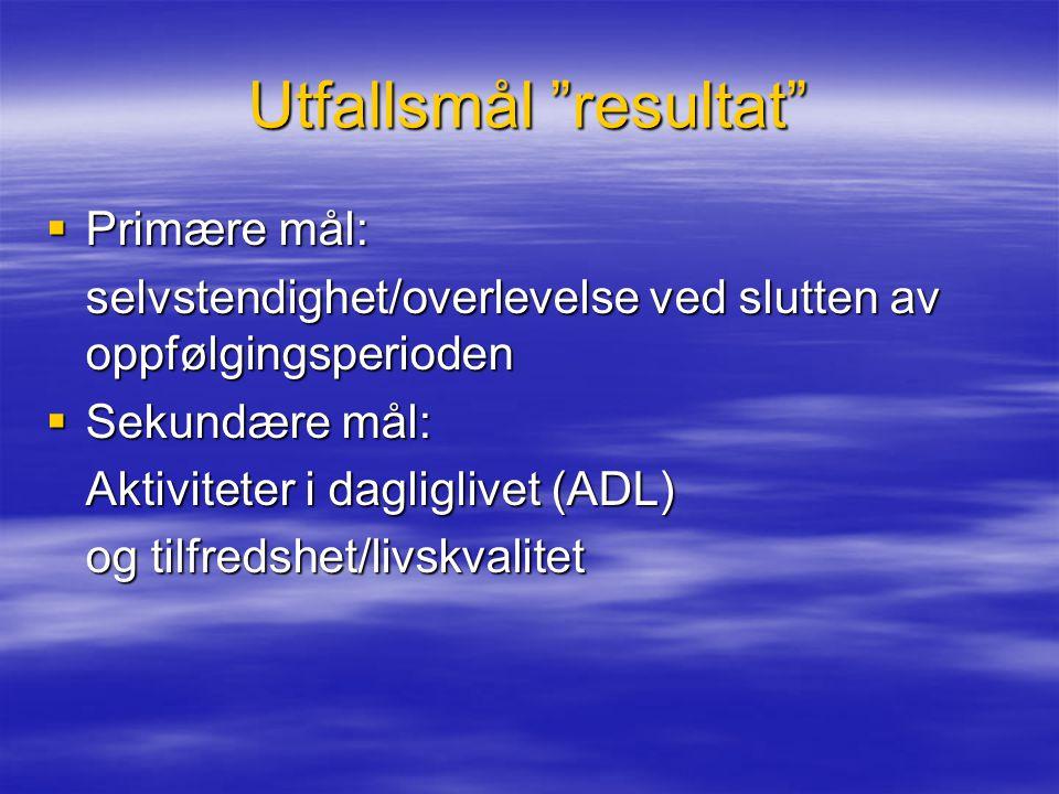 """Utfallsmål """"resultat""""  Primære mål: selvstendighet/overlevelse ved slutten av oppfølgingsperioden  Sekundære mål: Aktiviteter i dagliglivet (ADL) og"""