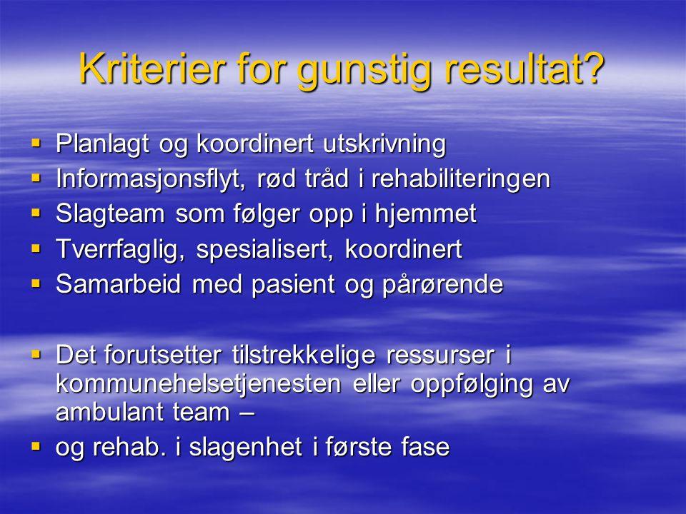 Kriterier for gunstig resultat?  Planlagt og koordinert utskrivning  Informasjonsflyt, rød tråd i rehabiliteringen  Slagteam som følger opp i hjemm
