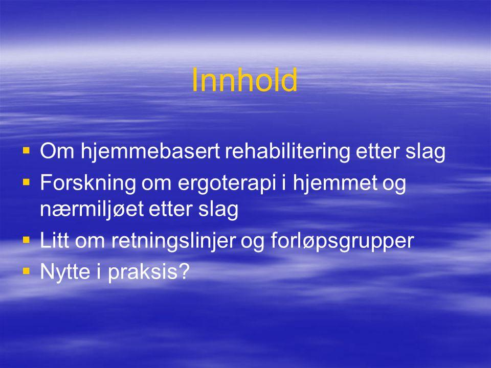 Innhold   Om hjemmebasert rehabilitering etter slag   Forskning om ergoterapi i hjemmet og nærmiljøet etter slag   Litt om retningslinjer og for