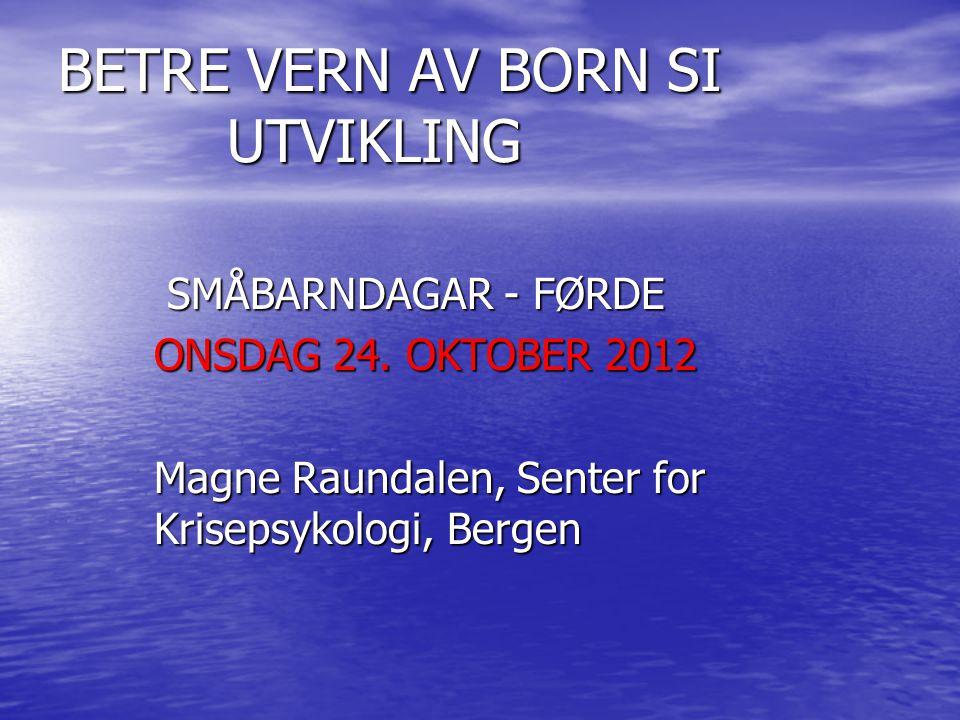 BETRE VERN AV BORN SI UTVIKLING SMÅBARNDAGAR - FØRDE SMÅBARNDAGAR - FØRDE ONSDAG 24. OKTOBER 2012 Magne Raundalen, Senter for Krisepsykologi, Bergen