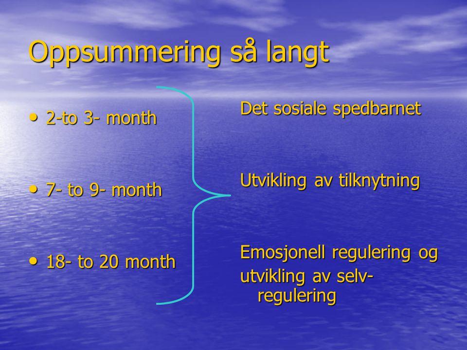 Oppsummering så langt • 2-to 3- month • 7- to 9- month • 18- to 20 month Det sosiale spedbarnet Utvikling av tilknytning Emosjonell regulering og utvikling av selv- regulering