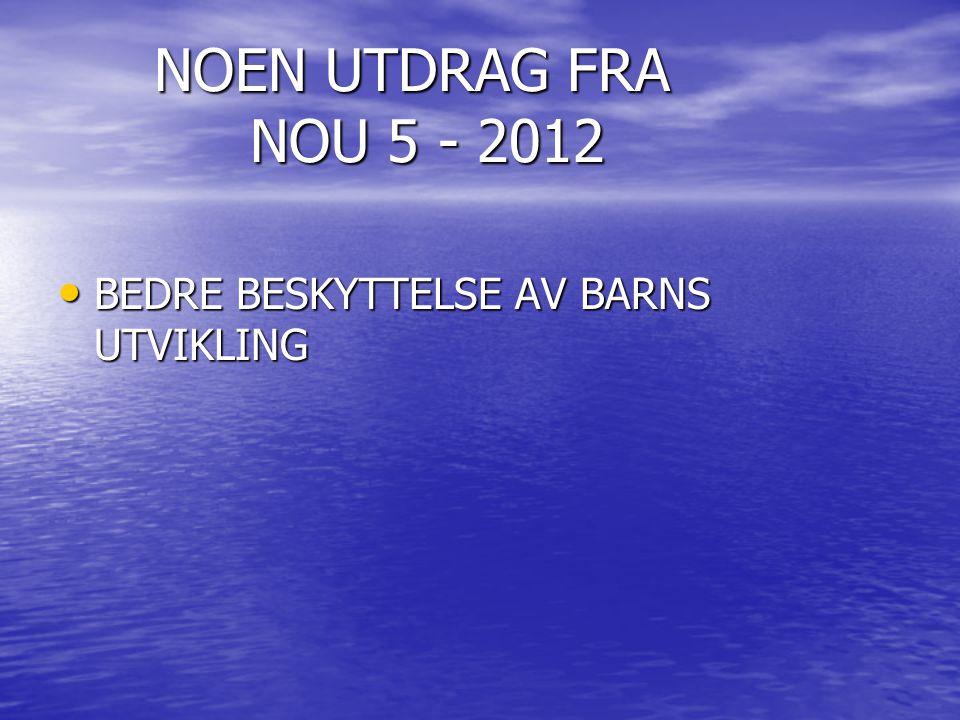 NOEN UTDRAG FRA NOU 5 - 2012 • BEDRE BESKYTTELSE AV BARNS UTVIKLING