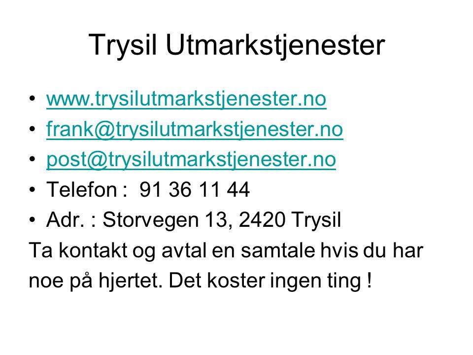 Trysil Utmarkstjenester •www.trysilutmarkstjenester.nowww.trysilutmarkstjenester.no •frank@trysilutmarkstjenester.nofrank@trysilutmarkstjenester.no •post@trysilutmarkstjenester.nopost@trysilutmarkstjenester.no •Telefon : 91 36 11 44 •Adr.