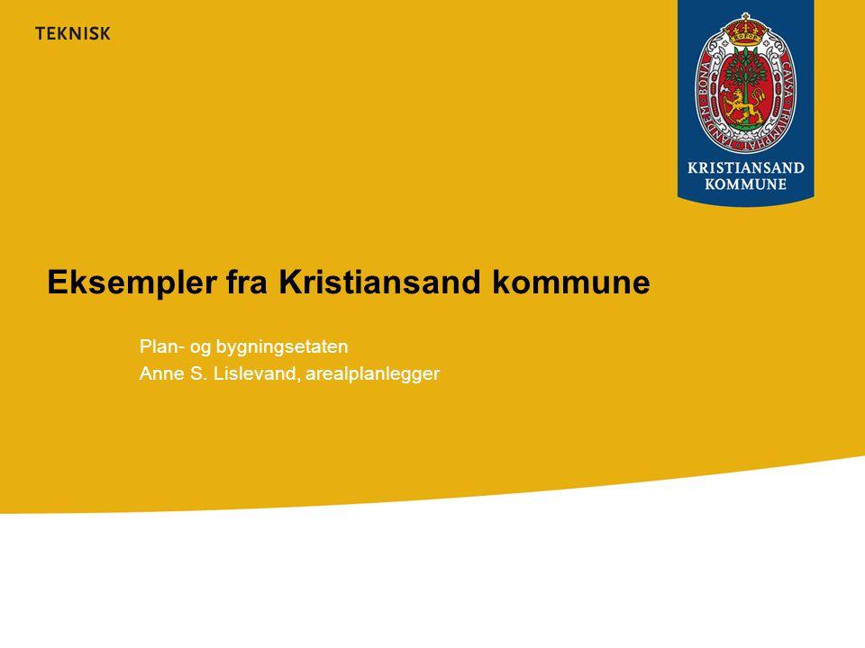 Eksempler fra Kristiansand kommune Plan- og bygningsetaten Anne S. Lislevand, arealplanlegger
