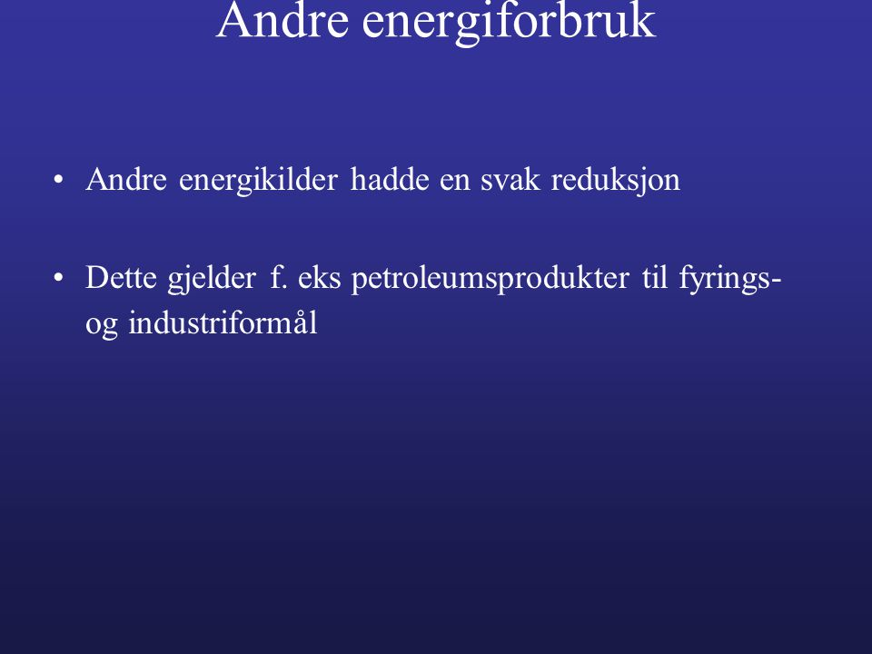 Andre energiforbruk •Andre energikilder hadde en svak reduksjon •Dette gjelder f. eks petroleumsprodukter til fyrings- og industriformål
