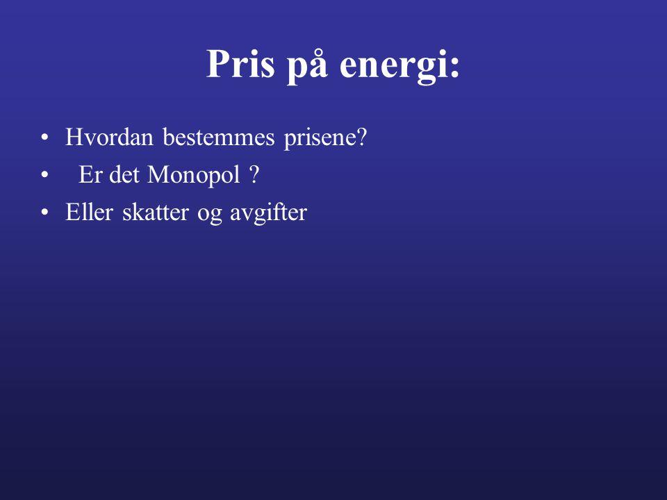 Pris på energi: •Hvordan bestemmes prisene? • Er det Monopol ? •Eller skatter og avgifter
