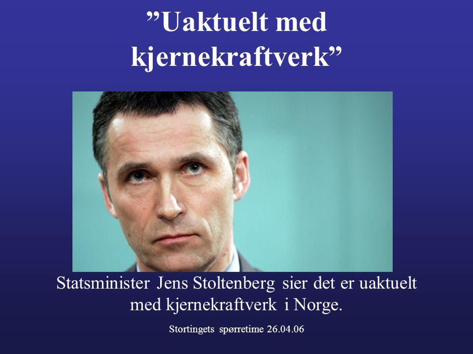 """""""Uaktuelt med kjernekraftverk"""" Statsminister Jens Stoltenberg sier det er uaktuelt med kjernekraftverk i Norge. Stortingets spørretime 26.04.06"""