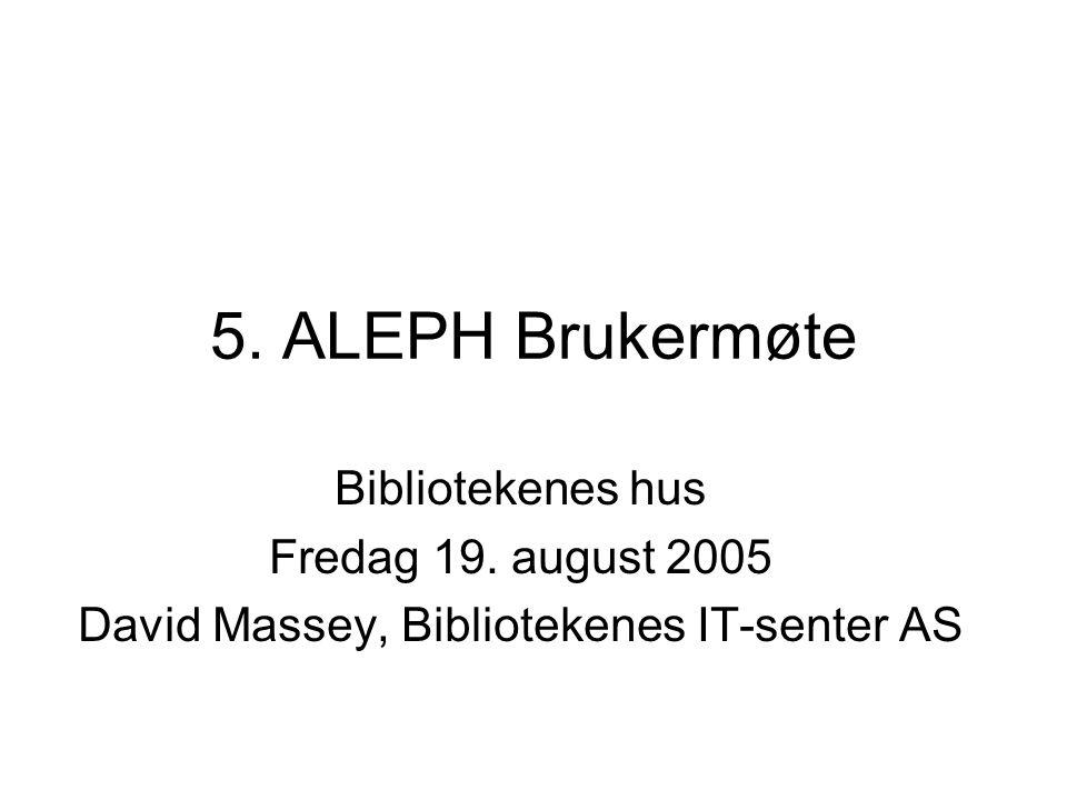 5. ALEPH Brukermøte Bibliotekenes hus Fredag 19. august 2005 David Massey, Bibliotekenes IT-senter AS