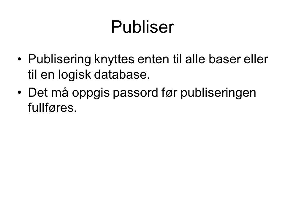 Publiser •Publisering knyttes enten til alle baser eller til en logisk database. •Det må oppgis passord før publiseringen fullføres.