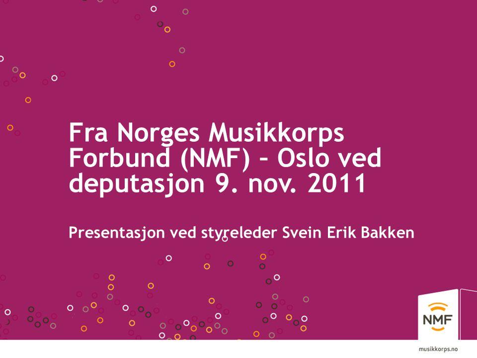 Fra Norges Musikkorps Forbund (NMF) – Oslo ved deputasjon 9. nov. 2011 Presentasjon ved styreleder Svein Erik Bakken