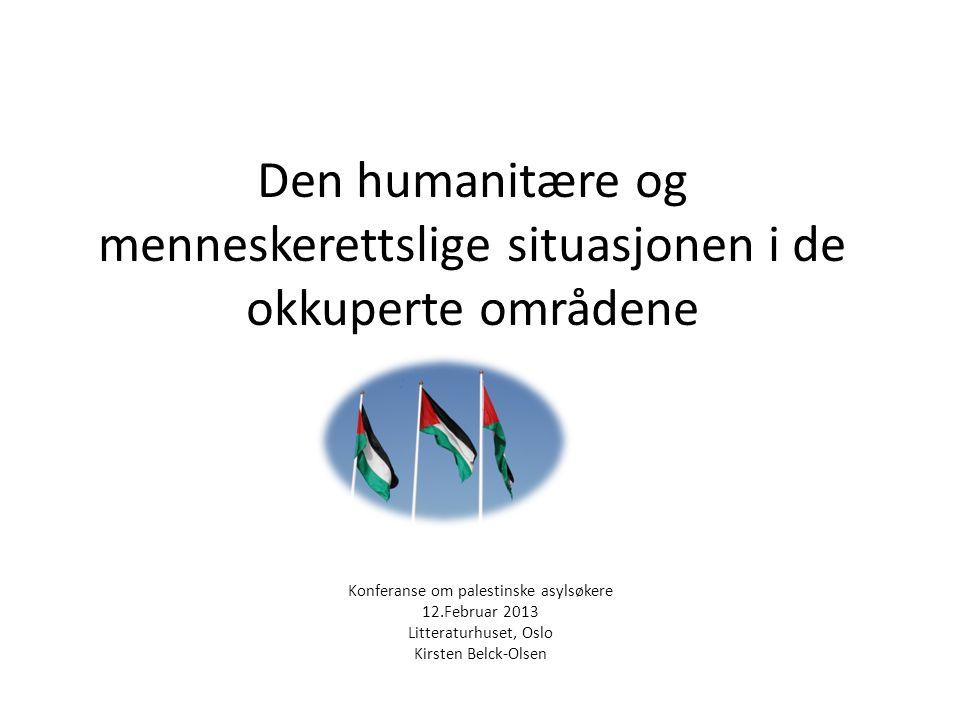 Den humanitære og menneskerettslige situasjonen i de okkuperte områdene Konferanse om palestinske asylsøkere 12.Februar 2013 Litteraturhuset, Oslo Kirsten Belck-Olsen