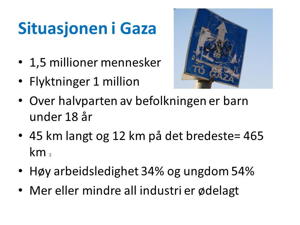 Situasjonen i Gaza • 1,5 millioner mennesker • Flyktninger 1 million • Over halvparten av befolkningen er barn under 18 år • 45 km langt og 12 km på det bredeste= 465 km 2 • Høy arbeidsledighet 34% og ungdom 54% • Mer eller mindre all industri er ødelagt
