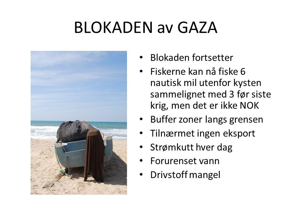 BLOKADEN av GAZA • Blokaden fortsetter • Fiskerne kan nå fiske 6 nautisk mil utenfor kysten sammelignet med 3 før siste krig, men det er ikke NOK • Buffer zoner langs grensen • Tilnærmet ingen eksport • Strømkutt hver dag • Forurenset vann • Drivstoff mangel
