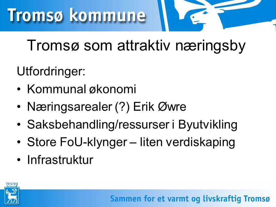 Tromsø som attraktiv næringsby Utfordringer: •Kommunal økonomi •Næringsarealer (?) Erik Øwre •Saksbehandling/ressurser i Byutvikling •Store FoU-klynger – liten verdiskaping •Infrastruktur