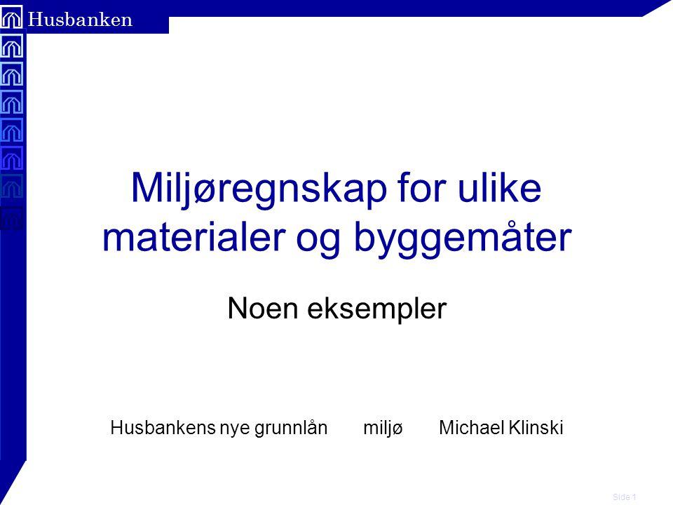 Side 1 Husbanken Miljøregnskap for ulike materialer og byggemåter Noen eksempler Husbankens nye grunnlån miljø Michael Klinski