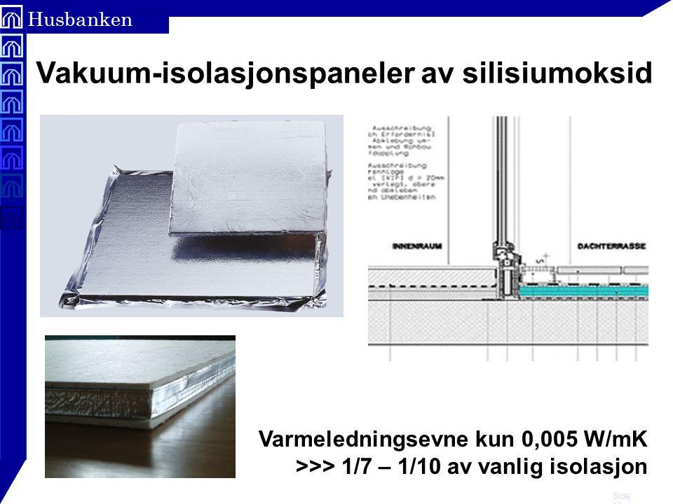 Side 15 Husbanken Vakuum-isolasjonspaneler av silisiumoksid Varmeledningsevne kun 0,005 W/mK >>> 1/7 – 1/10 av vanlig isolasjon