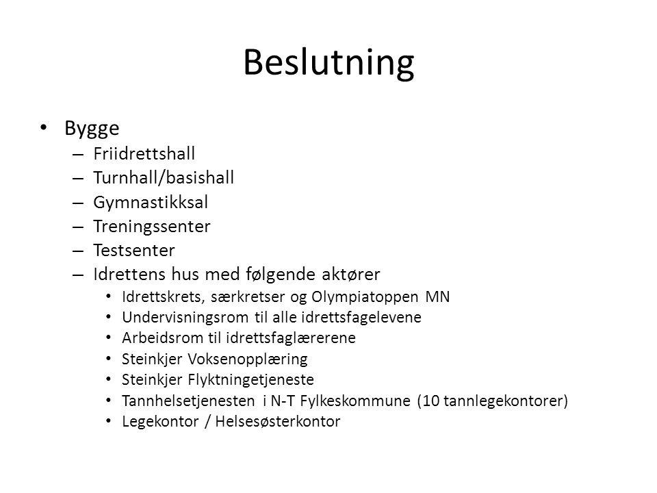 Beslutning • Bygge – Friidrettshall – Turnhall/basishall – Gymnastikksal – Treningssenter – Testsenter – Idrettens hus med følgende aktører • Idrettskrets, særkretser og Olympiatoppen MN • Undervisningsrom til alle idrettsfagelevene • Arbeidsrom til idrettsfaglærerene • Steinkjer Voksenopplæring • Steinkjer Flyktningetjeneste • Tannhelsetjenesten i N-T Fylkeskommune (10 tannlegekontorer) • Legekontor / Helsesøsterkontor
