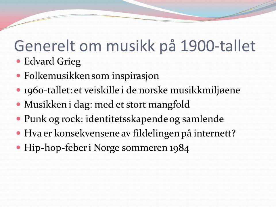 Generelt om musikk på 1900-tallet  Edvard Grieg  Folkemusikken som inspirasjon  1960-tallet: et veiskille i de norske musikkmiljøene  Musikken i dag: med et stort mangfold  Punk og rock: identitetsskapende og samlende  Hva er konsekvensene av fildelingen på internett.