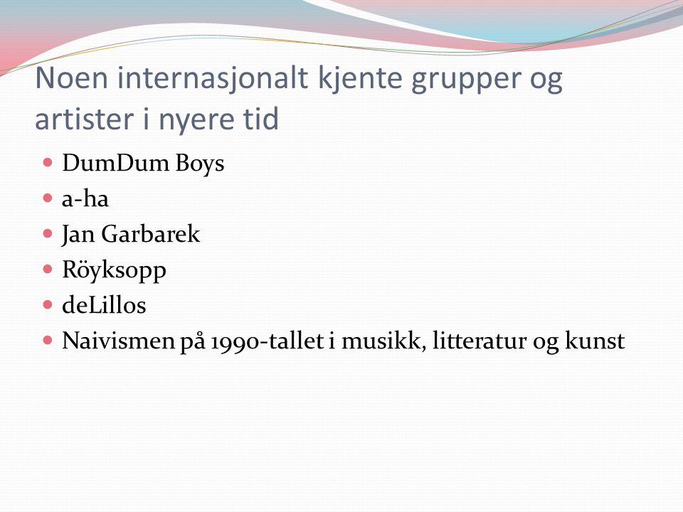 Noen internasjonalt kjente grupper og artister i nyere tid  DumDum Boys  a-ha  Jan Garbarek  Röyksopp  deLillos  Naivismen på 1990-tallet i musikk, litteratur og kunst