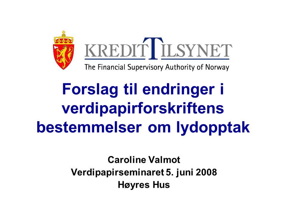 Forslag til endringer i verdipapirforskriftens bestemmelser om lydopptak Caroline Valmot Verdipapirseminaret 5.
