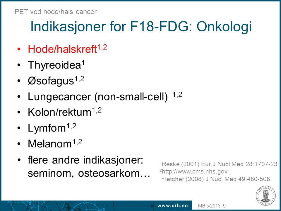 MB 5/2013 PET ved hode/hals cancer 9 Indikasjoner for F18-FDG: Onkologi •Hode/halskreft 1,2 •Thyreoidea 1 •Øsofagus 1,2 •Lungecancer (non-small-cell)
