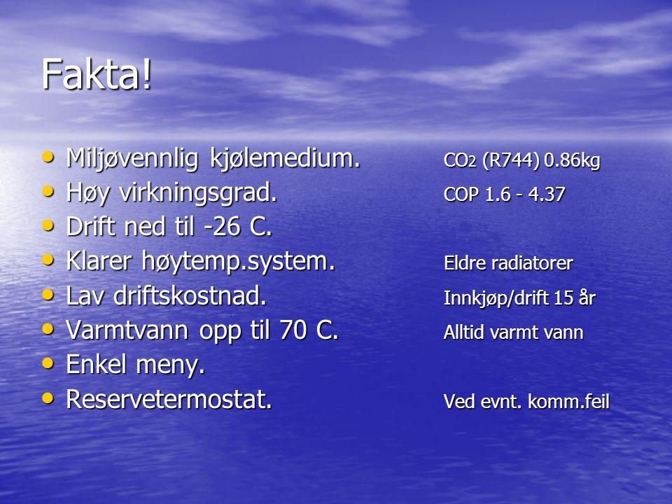 Fakta! • Miljøvennlig kjølemedium. CO 2 (R744) 0.86kg • Høy virkningsgrad. COP 1.6 - 4.37 • Drift ned til -26 C. • Klarer høytemp.system. Eldre radiat