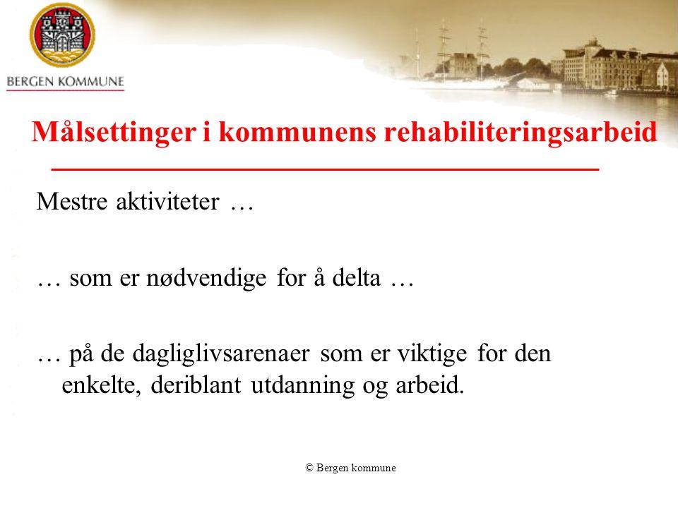 © Bergen kommune Målsettinger i kommunens rehabiliteringsarbeid Mestre aktiviteter … … som er nødvendige for å delta … … på de dagliglivsarenaer som e