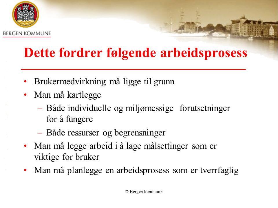 © Bergen kommune Dette fordrer følgende arbeidsprosess •Brukermedvirkning må ligge til grunn •Man må kartlegge –Både individuelle og miljømessige foru