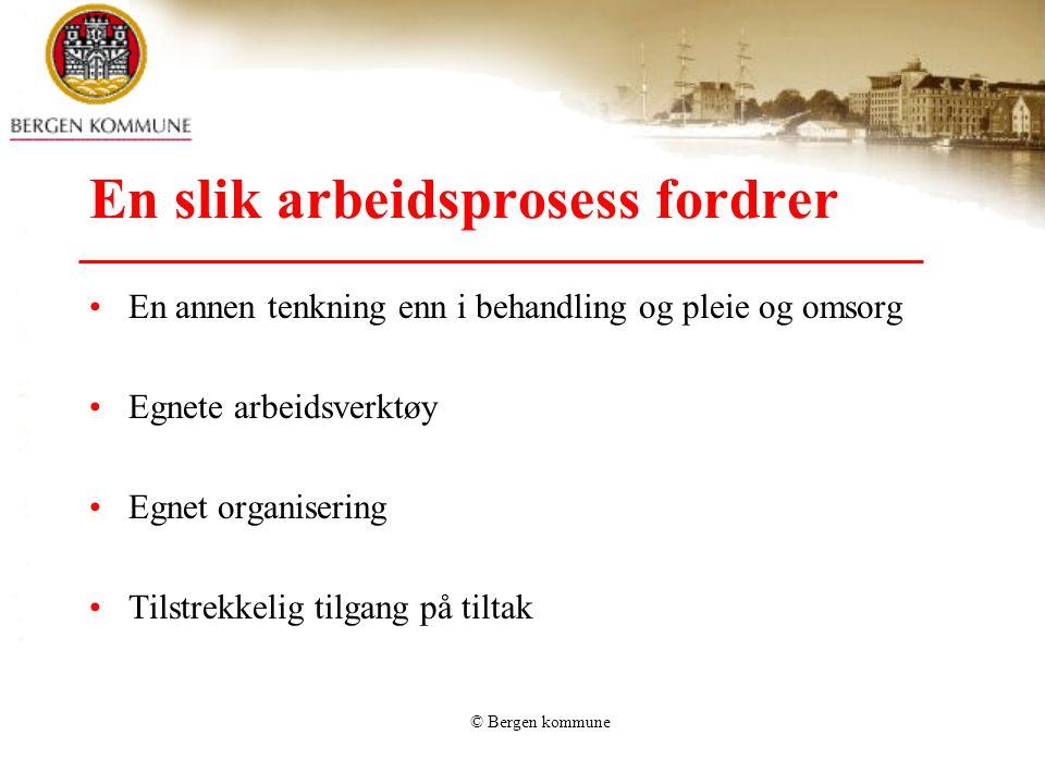 © Bergen kommune En slik arbeidsprosess fordrer •En annen tenkning enn i behandling og pleie og omsorg •Egnete arbeidsverktøy •Egnet organisering •Til