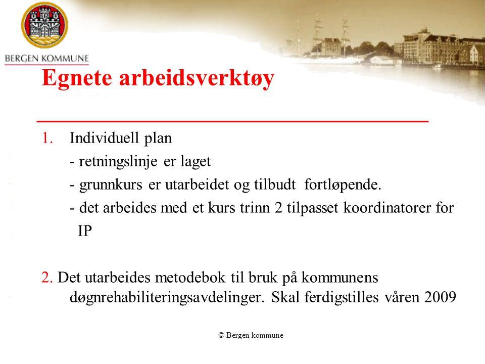 © Bergen kommune Egnete arbeidsverktøy 1.Individuell plan - retningslinje er laget - grunnkurs er utarbeidet og tilbudt fortløpende. - det arbeides me