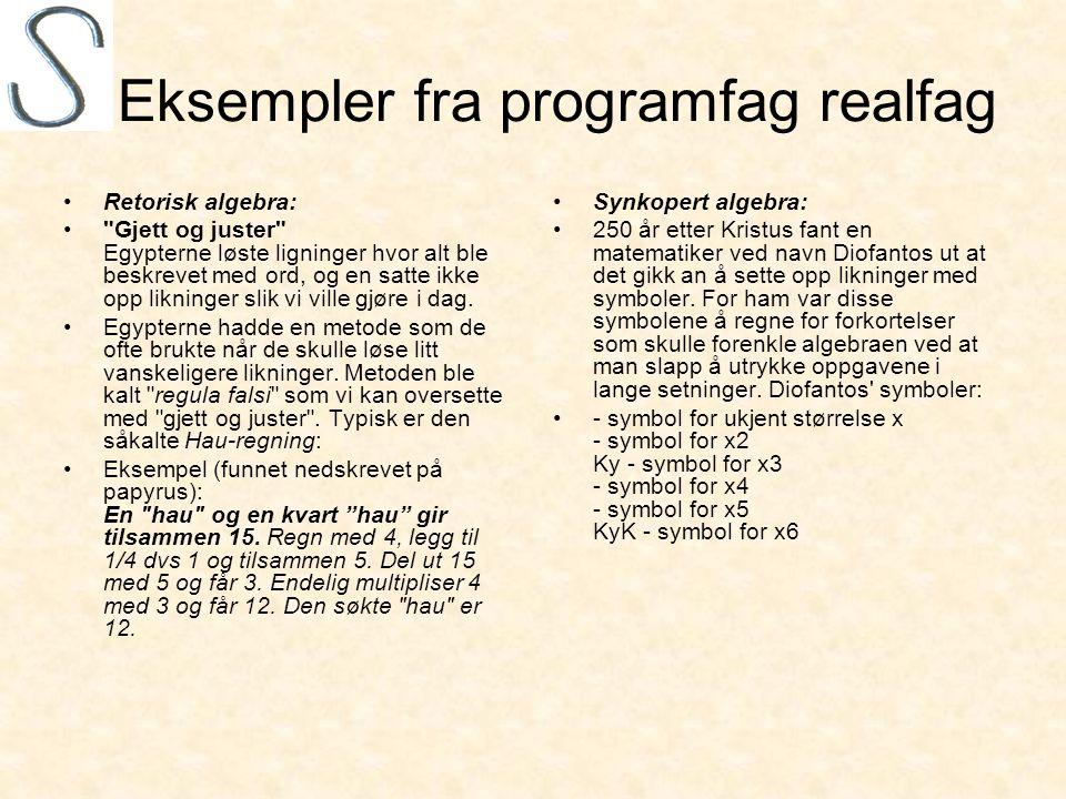 Eksempler fra programfag realfag •Retorisk algebra: • Gjett og juster Egypterne løste ligninger hvor alt ble beskrevet med ord, og en satte ikke opp likninger slik vi ville gjøre i dag.