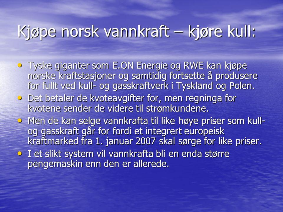 Kjøpe norsk vannkraft – kjøre kull: • Tyske giganter som E.ON Energie og RWE kan kjøpe norske kraftstasjoner og samtidig fortsette å produsere for fullt ved kull- og gasskraftverk i Tyskland og Polen.