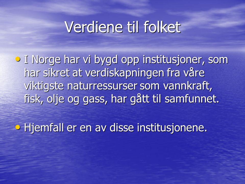 Verdiene til folket • I Norge har vi bygd opp institusjoner, som har sikret at verdiskapningen fra våre viktigste naturressurser som vannkraft, fisk, olje og gass, har gått til samfunnet.