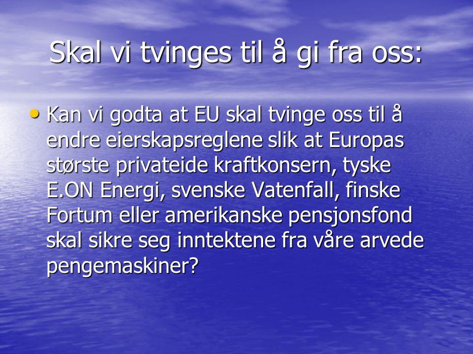 Skal vi tvinges til å gi fra oss: • Kan vi godta at EU skal tvinge oss til å endre eierskapsreglene slik at Europas største privateide kraftkonsern, tyske E.ON Energi, svenske Vatenfall, finske Fortum eller amerikanske pensjonsfond skal sikre seg inntektene fra våre arvede pengemaskiner?