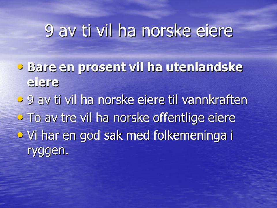 9 av ti vil ha norske eiere • Bare en prosent vil ha utenlandske eiere • 9 av ti vil ha norske eiere til vannkraften • To av tre vil ha norske offentlige eiere • Vi har en god sak med folkemeninga i ryggen.