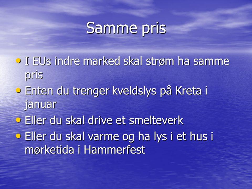 Samme pris • I EUs indre marked skal strøm ha samme pris • Enten du trenger kveldslys på Kreta i januar • Eller du skal drive et smelteverk • Eller du skal varme og ha lys i et hus i mørketida i Hammerfest