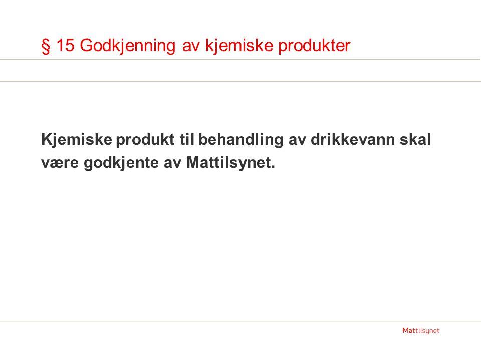 § 15 Godkjenning av kjemiske produkter Kjemiske produkt til behandling av drikkevann skal være godkjente av Mattilsynet.