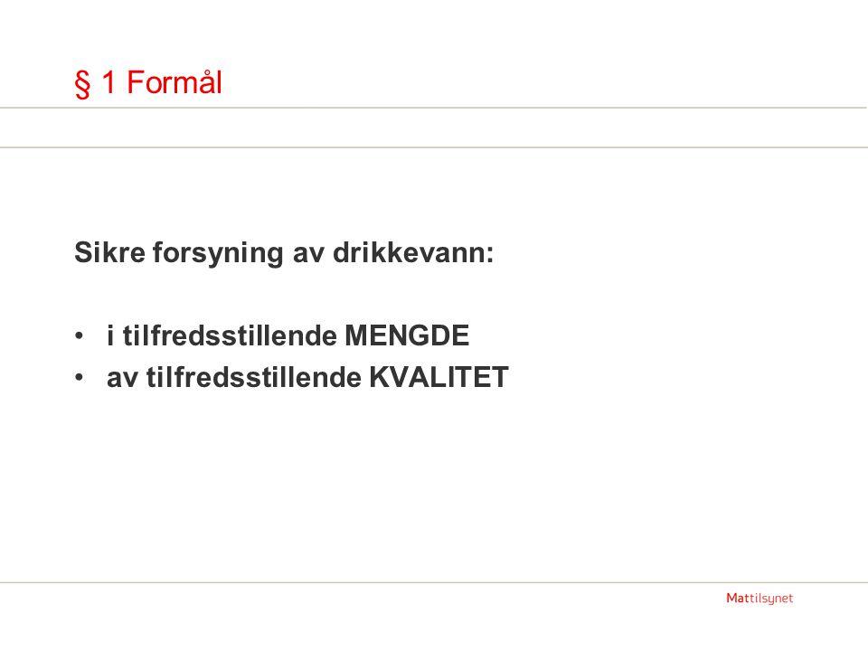 § 1 Formål Sikre forsyning av drikkevann: •i tilfredsstillende MENGDE •av tilfredsstillende KVALITET