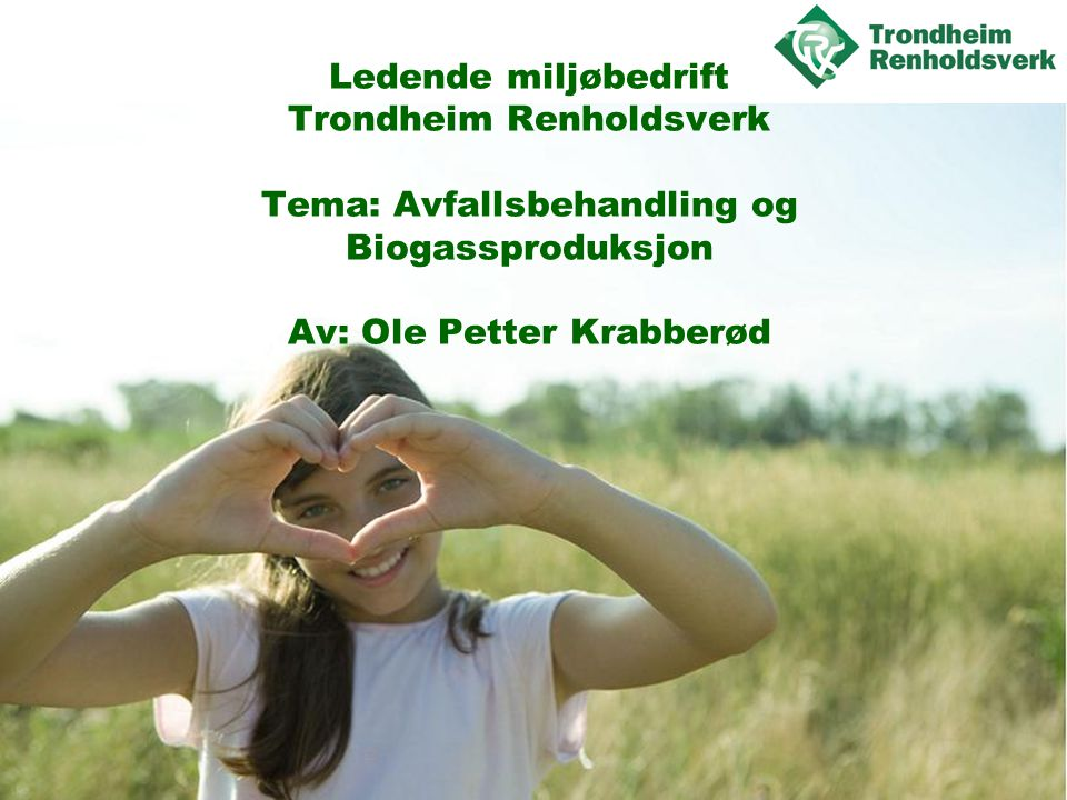 Trondheim og Malvik kommuner Felles biogassanlegg for drivstoff Lokalisering Heggstad •Mål 40.000 tonn råstoff inn •Mål 40.000 tonn biorest ut til landbruket, i stedet for Yara •Råstoff: Matavfall hus og butikker, Slakteriavfall, Gjødsel, gress/halm •TRV og Nortura har til sammen 25.000 tonn •Vi snakker med flere om nye 15-20.000 tonn •Vi og Bondelaget og Kompetansesenter for Landbruk samarbeider om distribusjon av biorest •Vi samtaler med Fylket og Trondheim om salg av gass som drivstoff til busser.