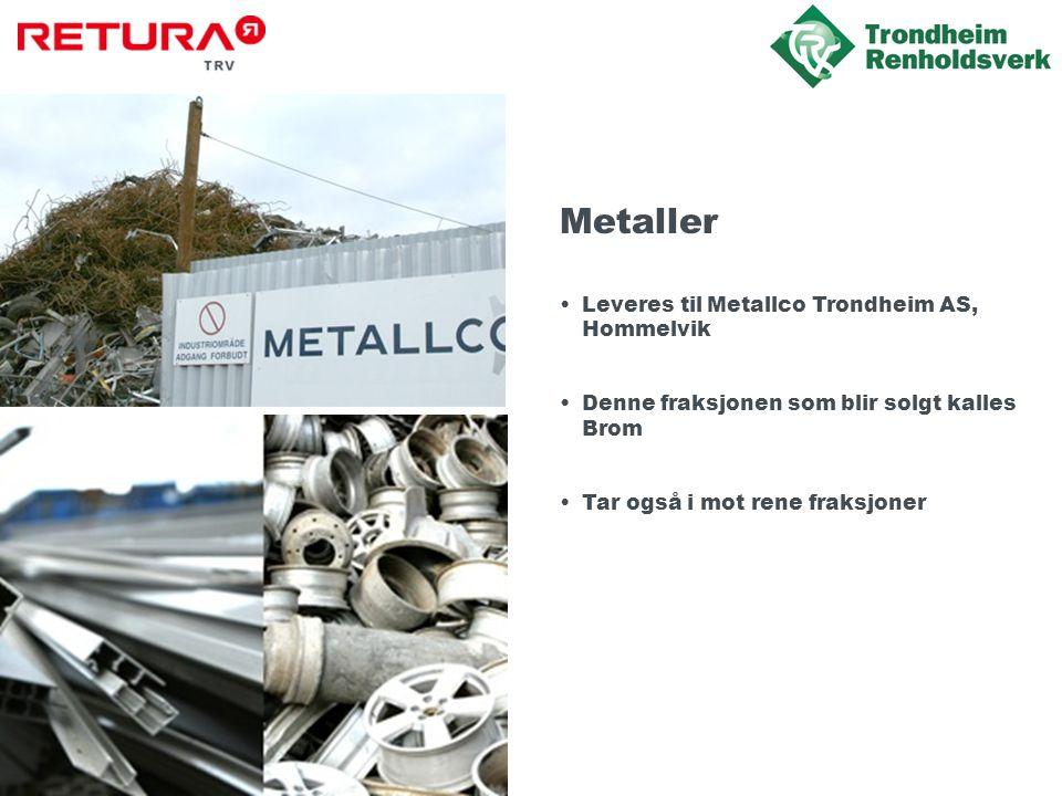 Metaller •Leveres til Metallco Trondheim AS, Hommelvik •Denne fraksjonen som blir solgt kalles Brom •Tar også i mot rene fraksjoner
