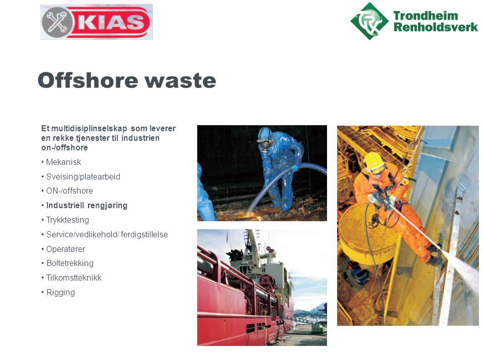 Offshore waste Et multidisiplinselskap som leverer en rekke tjenester til industrien on-/offshore • Mekanisk • Sveising/platearbeid • ON-/offshore • Industriell rengjøring • Trykktesting • Service/vedlikehold/ ferdigstillelse • Operatører • Boltetrekking • Tilkomstteknikk • Rigging