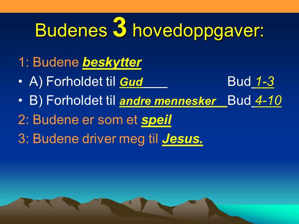 Budenes 3 hovedoppgaver: 1: Budene beskytter •A) Forholdet til Gud Bud 1-3 •B) Forholdet til andre mennesker Bud 4-10 2: Budene er som et speil 3: Budene driver meg til Jesus.