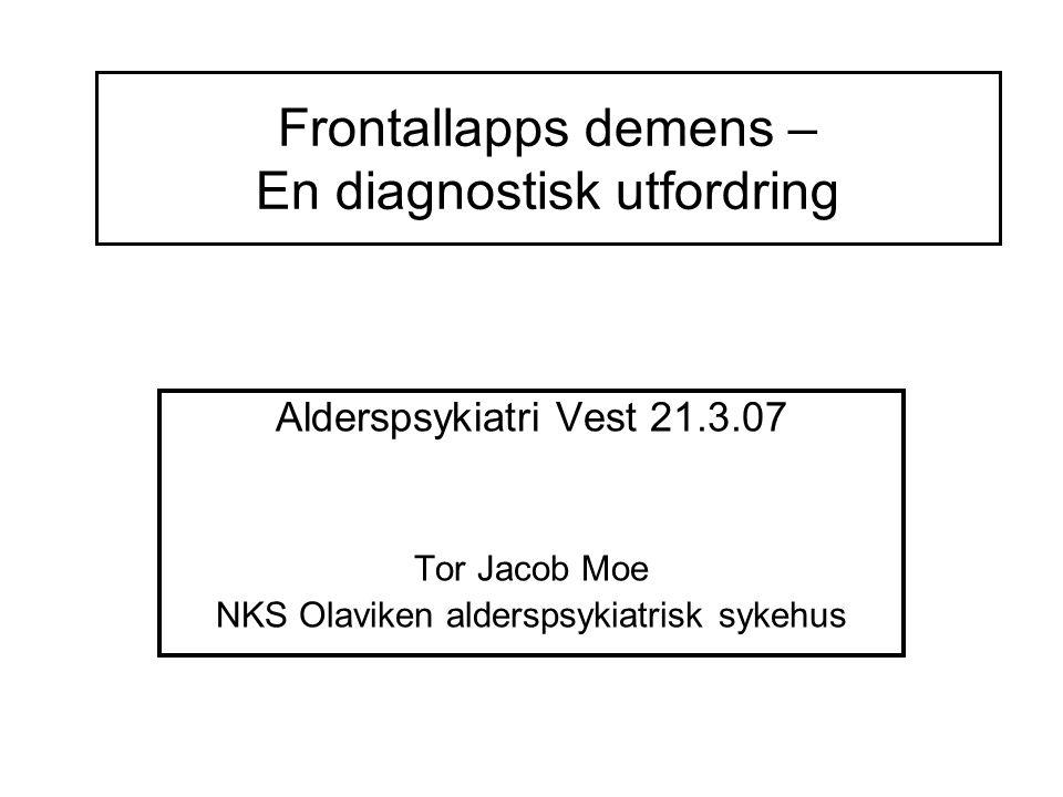 Frontallapps demens – En diagnostisk utfordring Alderspsykiatri Vest 21.3.07 Tor Jacob Moe NKS Olaviken alderspsykiatrisk sykehus